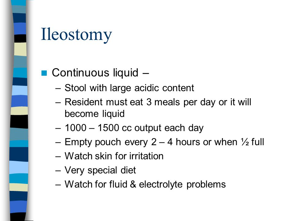 Ileostomy Continuous liquid – –Stool with large acidic content –Resident must eat 3 meals per day or it will become liquid –1000 – 1500 cc output each