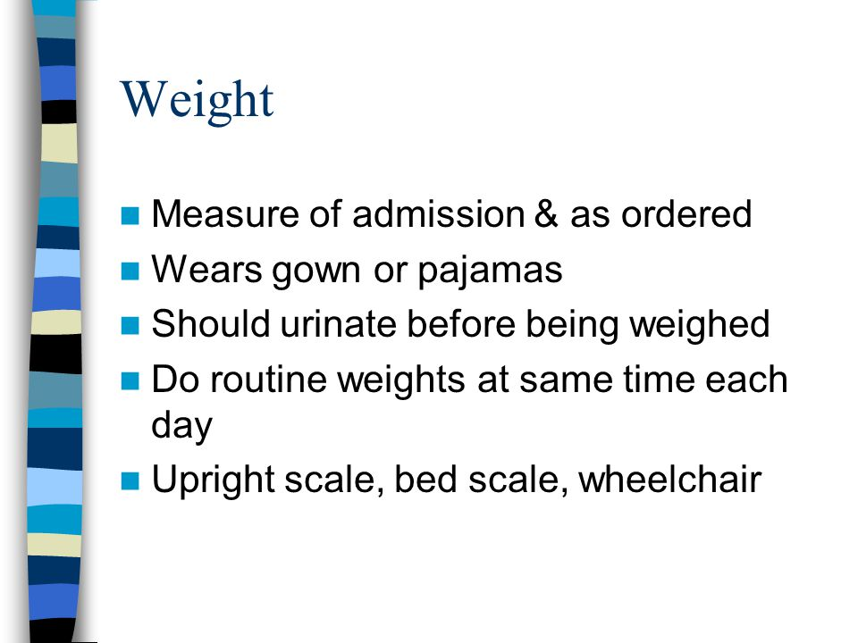 Weight Measure of admission & as ordered Wears gown or pajamas Should urinate before being weighed Do routine weights at same time each day Upright sc