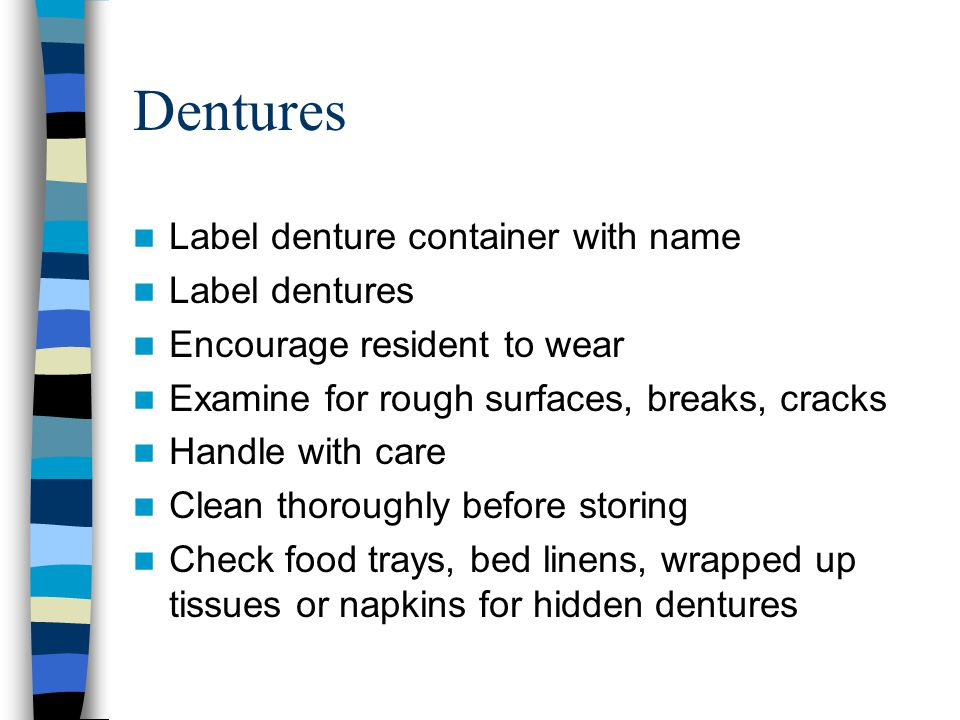 Dentures Label denture container with name Label dentures Encourage resident to wear Examine for rough surfaces, breaks, cracks Handle with care Clean