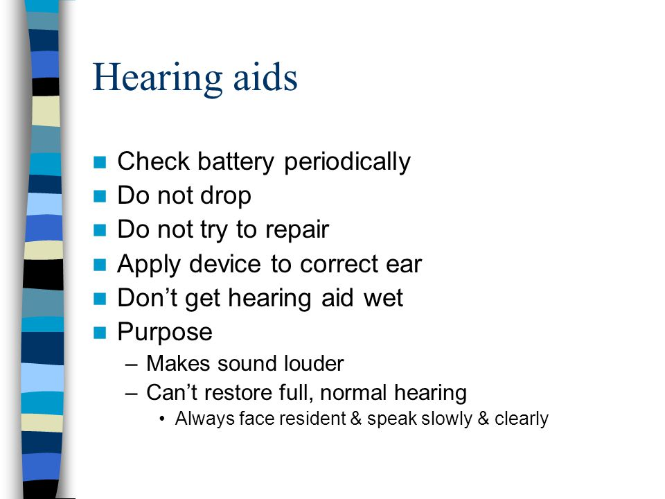 Hearing aids Check battery periodically Do not drop Do not try to repair Apply device to correct ear Don't get hearing aid wet Purpose –Makes sound lo