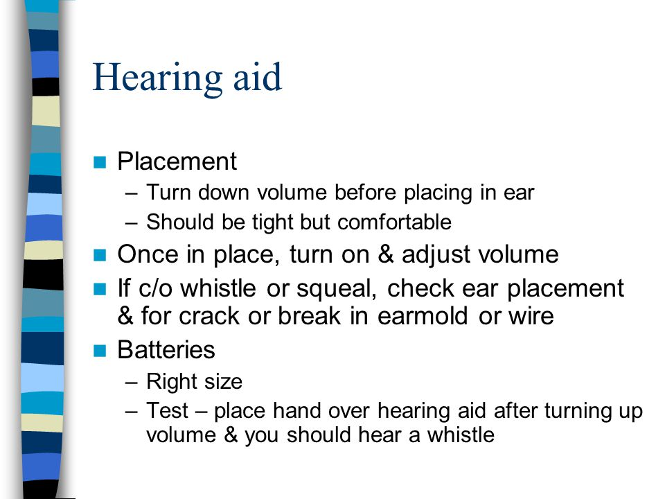 Hearing aid Placement –Turn down volume before placing in ear –Should be tight but comfortable Once in place, turn on & adjust volume If c/o whistle o