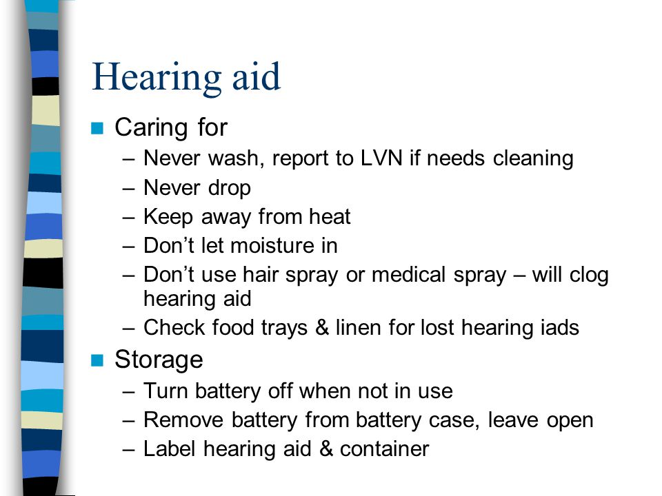 Hearing aid Caring for –Never wash, report to LVN if needs cleaning –Never drop –Keep away from heat –Don't let moisture in –Don't use hair spray or m