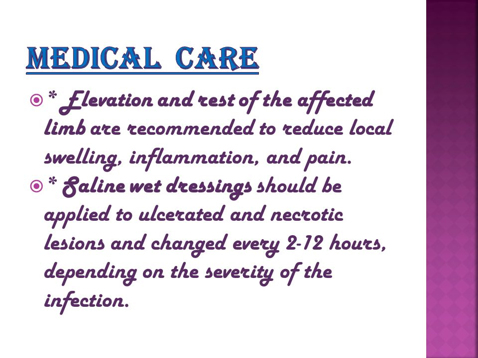  * Elevation and rest of the affected limb are recommended to reduce local swelling, inflammation, and pain.  * Saline wet dressings should be appli