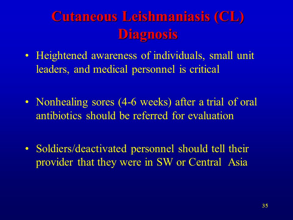 35 Cutaneous Leishmaniasis (CL) Diagnosis Heightened awareness of individuals, small unit leaders, and medical personnel is critical Nonhealing sores