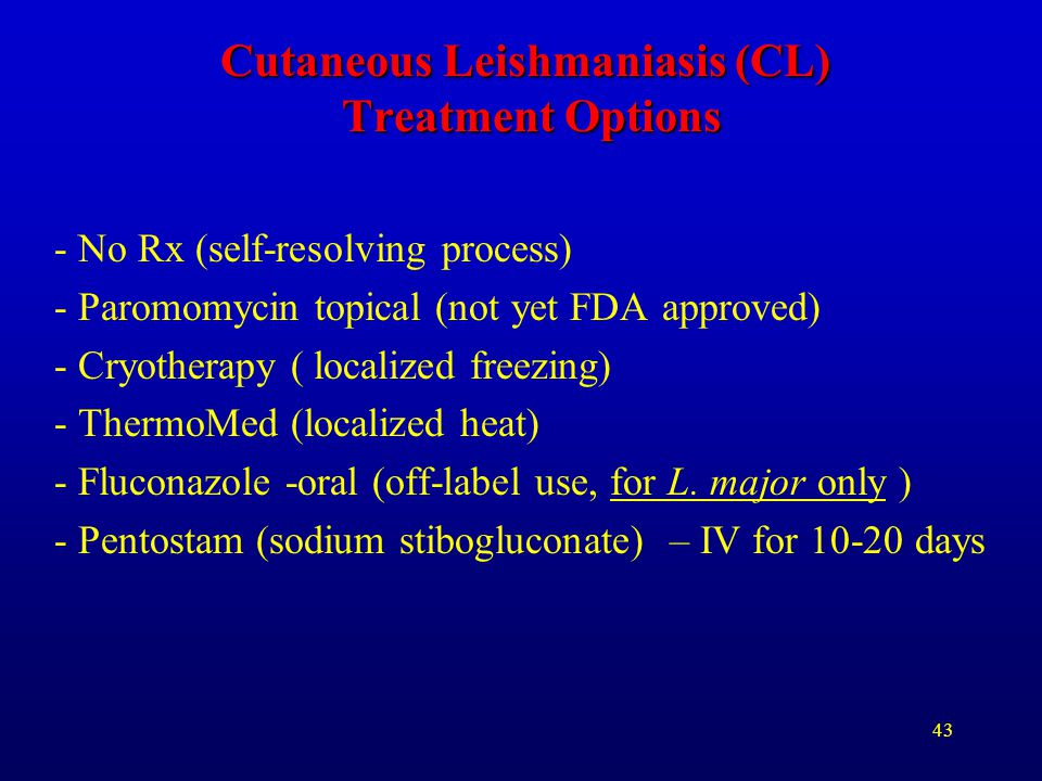 43 Cutaneous Leishmaniasis (CL) Treatment Options - No Rx (self-resolving process) - Paromomycin topical (not yet FDA approved) - Cryotherapy ( locali