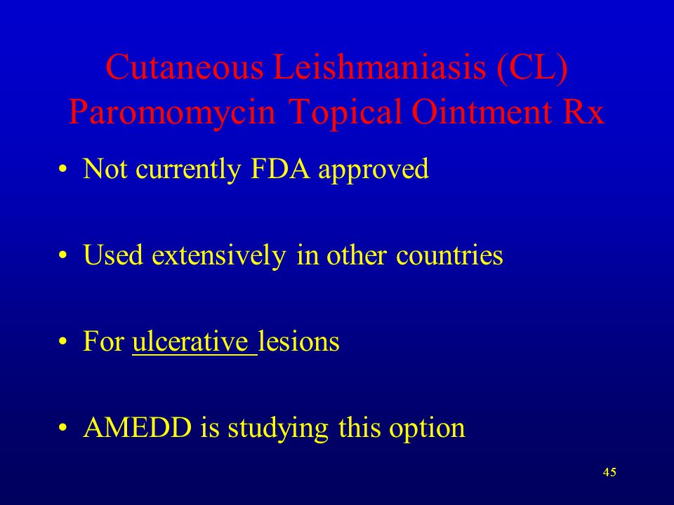 45 Cutaneous Leishmaniasis (CL) Paromomycin Topical Ointment Rx Not currently FDA approved Used extensively in other countries For ulcerative lesions