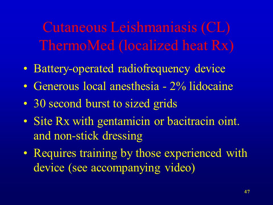 47 Cutaneous Leishmaniasis (CL) ThermoMed (localized heat Rx) Battery-operated radiofrequency device Generous local anesthesia - 2% lidocaine 30 secon