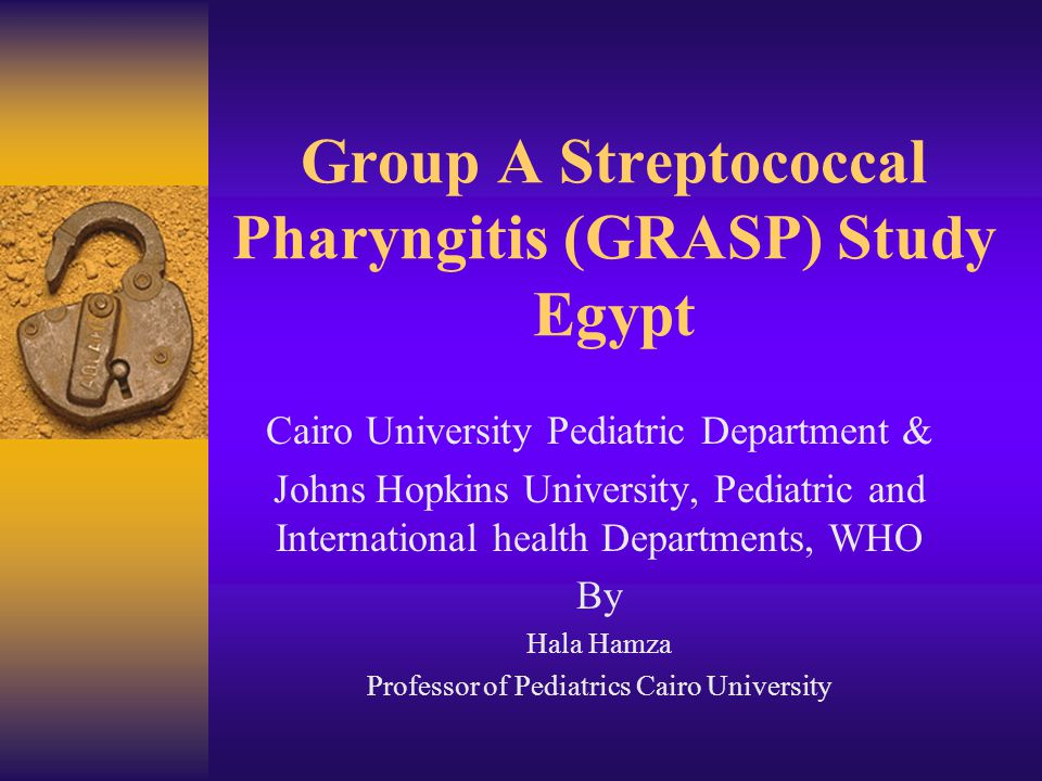 Group A Streptococcal Pharyngitis (GRASP) Study Egypt Cairo University Pediatric Department & Johns Hopkins University, Pediatric and International health Departments, WHO By Hala Hamza Professor of Pediatrics Cairo University