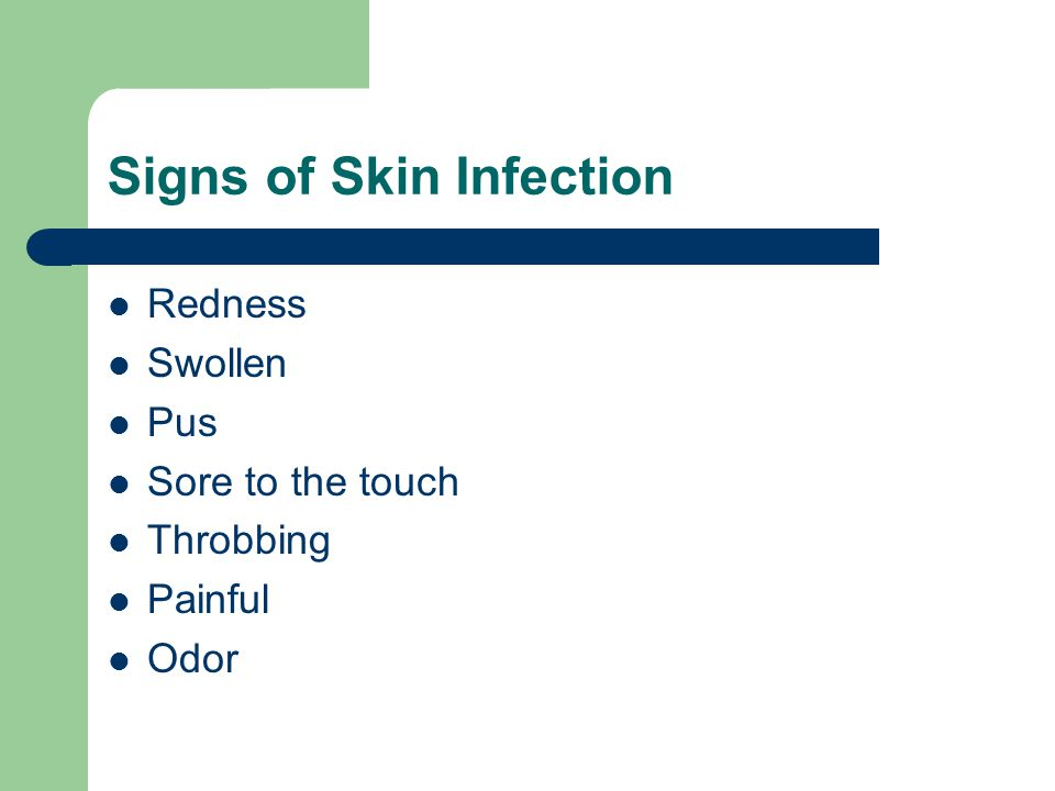 Signs of Skin Infection Redness Swollen Pus Sore to the touch Throbbing Painful Odor
