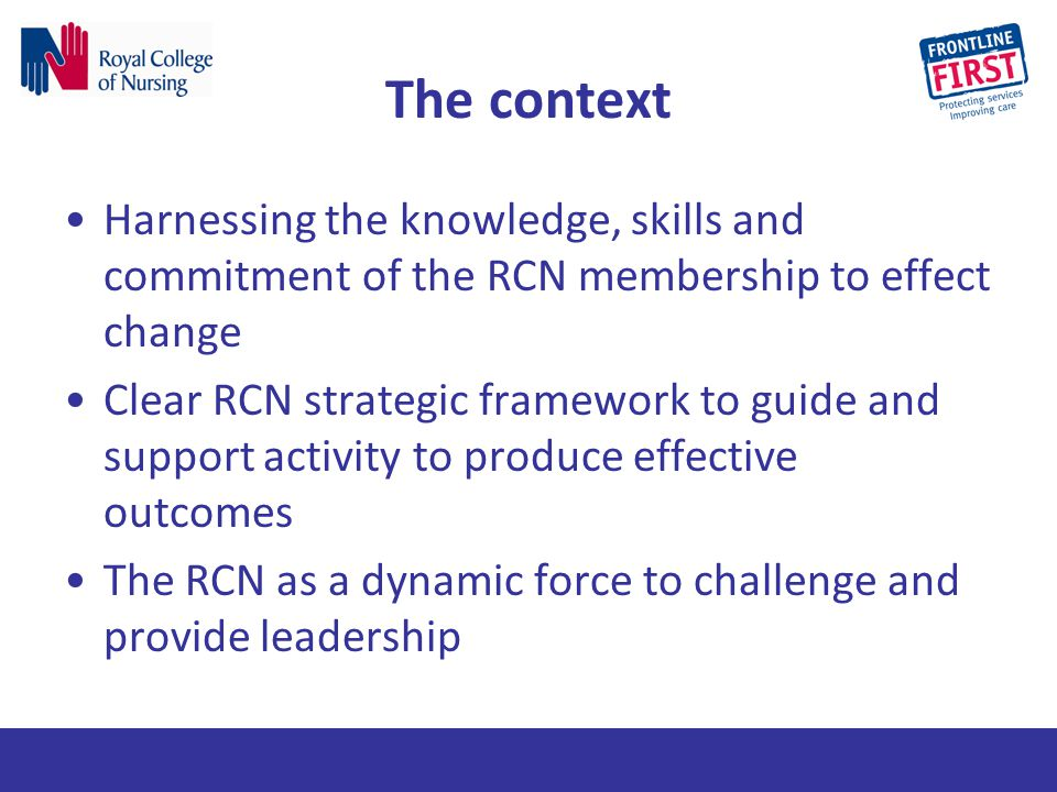 The context Harnessing the knowledge, skills and commitment of the RCN membership to effect change Clear RCN strategic framework to guide and support
