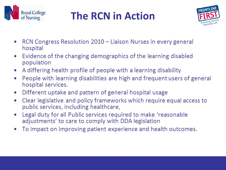 The RCN in Action RCN Congress Resolution 2010 – Liaison Nurses in every general hospital Evidence of the changing demographics of the learning disabl