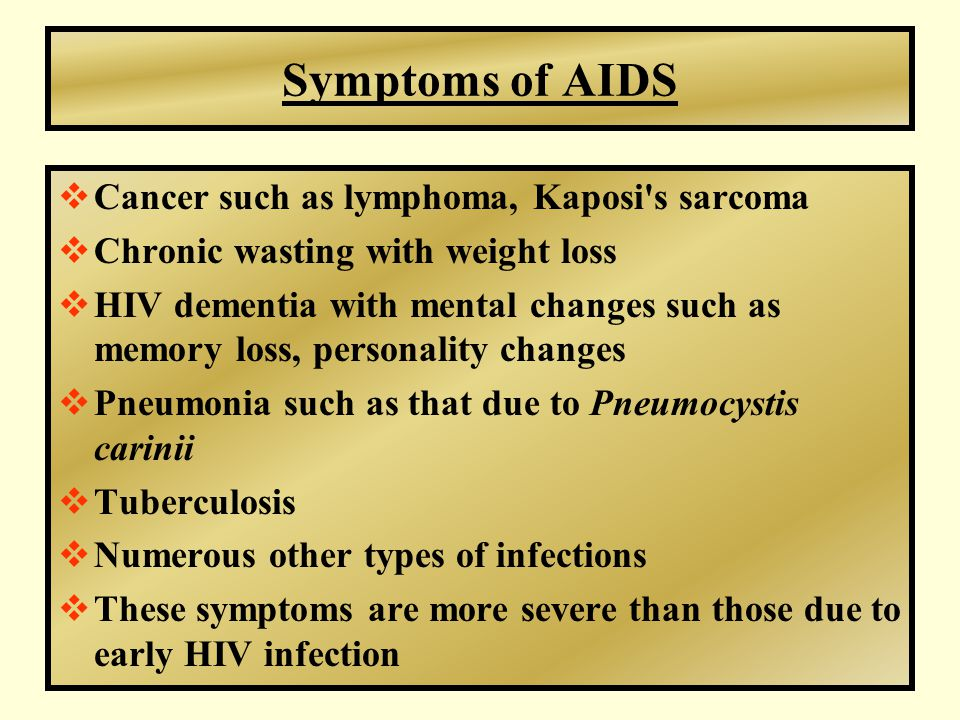 Symptoms of AIDS  Cancer such as lymphoma, Kaposi s sarcoma  Chronic wasting with weight loss  HIV dementia with mental changes such as memory loss, personality changes  Pneumonia such as that due to Pneumocystis carinii  Tuberculosis  Numerous other types of infections  These symptoms are more severe than those due to early HIV infection