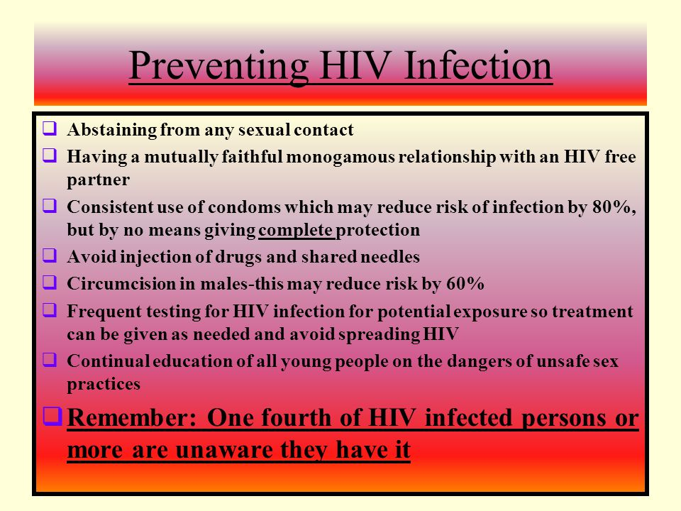 Preventing HIV Infection  Abstaining from any sexual contact  Having a mutually faithful monogamous relationship with an HIV free partner  Consistent use of condoms which may reduce risk of infection by 80%, but by no means giving complete protection  Avoid injection of drugs and shared needles  Circumcision in males-this may reduce risk by 60%  Frequent testing for HIV infection for potential exposure so treatment can be given as needed and avoid spreading HIV  Continual education of all young people on the dangers of unsafe sex practices  Remember: One fourth of HIV infected persons or more are unaware they have it