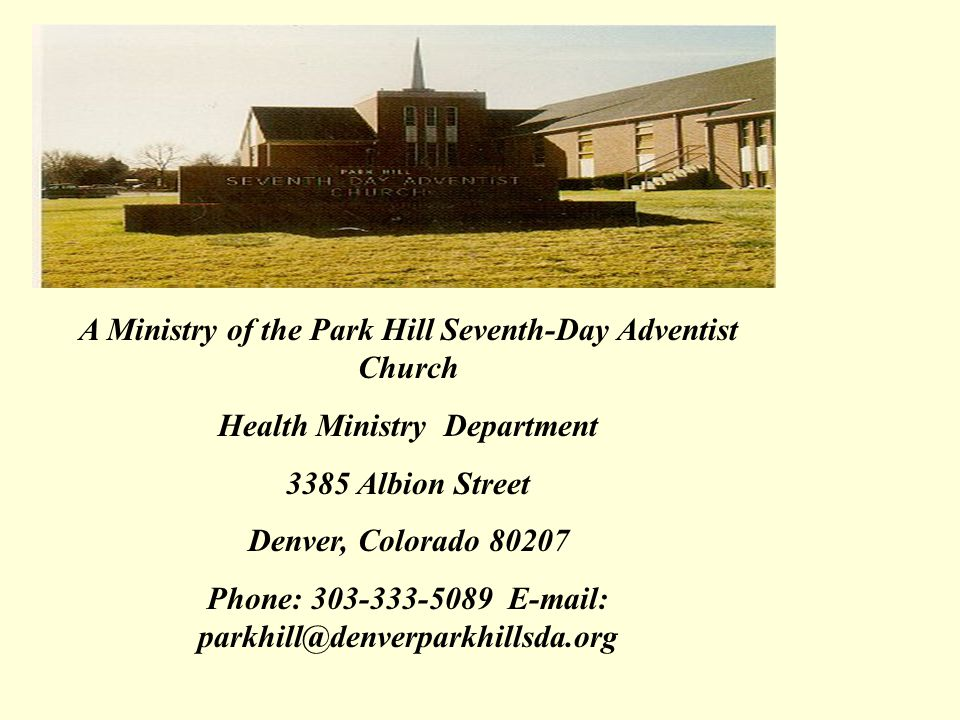 A Ministry of the Park Hill Seventh-Day Adventist Church Health Ministry Department 3385 Albion Street Denver, Colorado 80207 Phone: 303-333-5089 E-mail: parkhill@denverparkhillsda.org