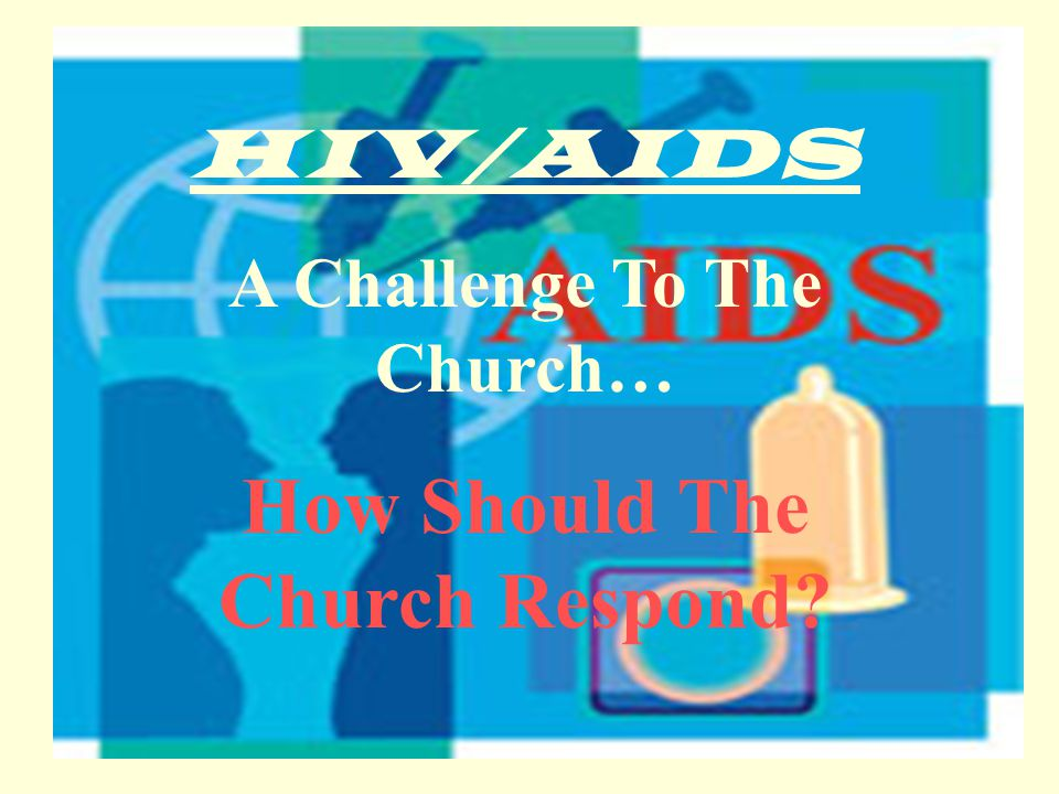 HIV/AIDS A Challenge To The Church… How Should The Church Respond