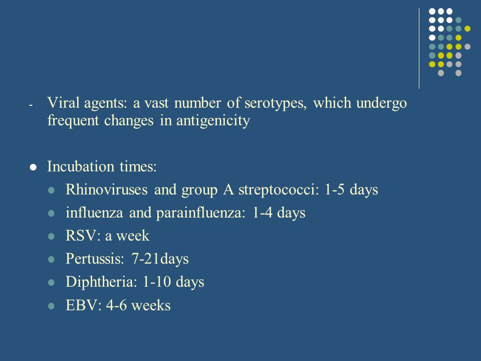 - Viral agents: a vast number of serotypes, which undergo frequent changes in antigenicity Incubation times: Rhinoviruses and group A streptococci: 1-