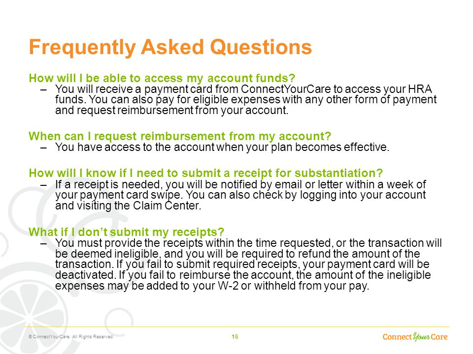16 Frequently Asked Questions How will I be able to access my account funds? –You will receive a payment card from ConnectYourCare to access your HRA