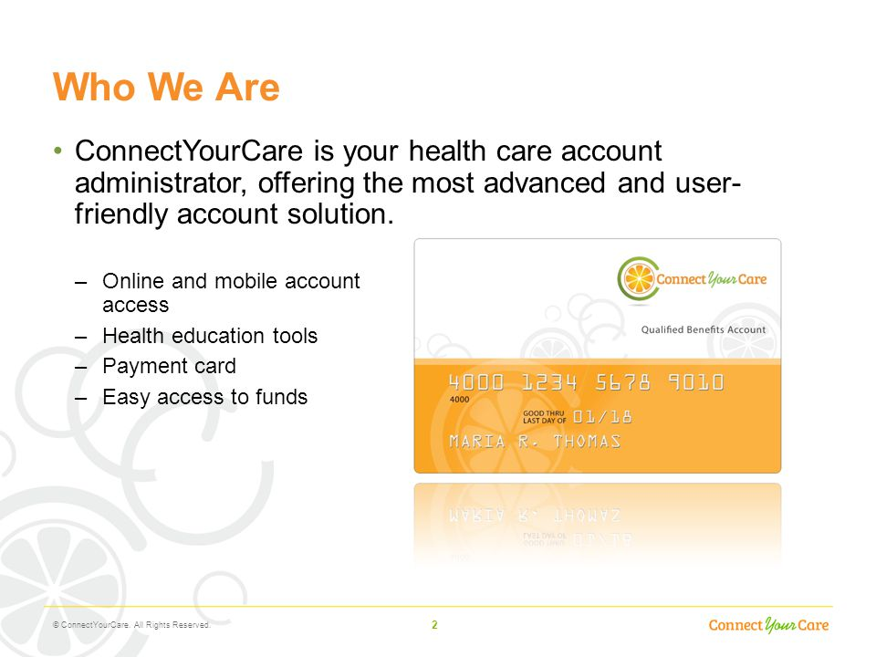 2 Who We Are ConnectYourCare is your health care account administrator, offering the most advanced and user- friendly account solution. –Online and mo
