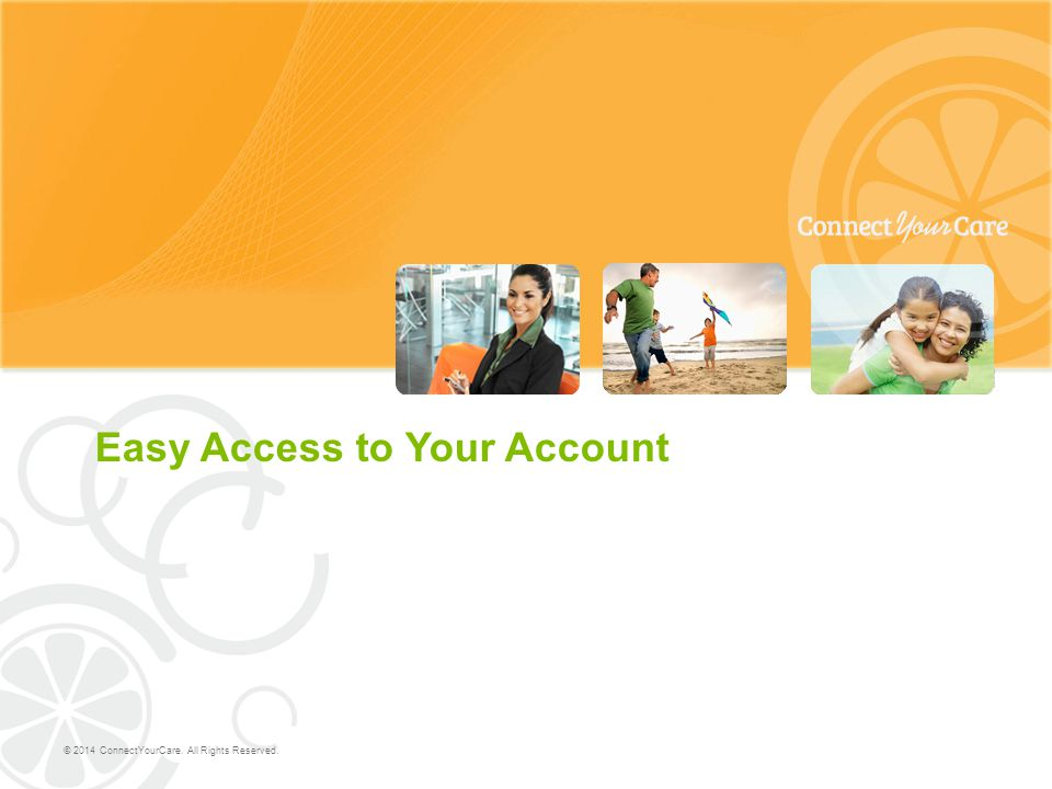 Easy Access to Your Account © 2014 ConnectYourCare. All Rights Reserved.