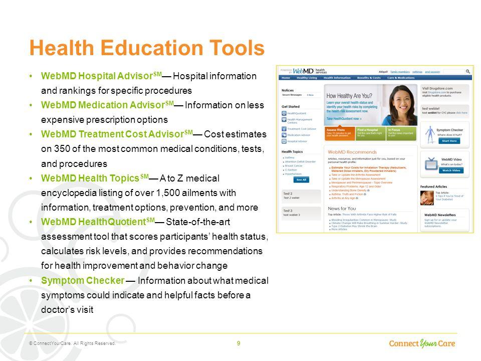 9 Health Education Tools WebMD Hospital Advisor SM — Hospital information and rankings for specific procedures WebMD Medication Advisor SM — Informati