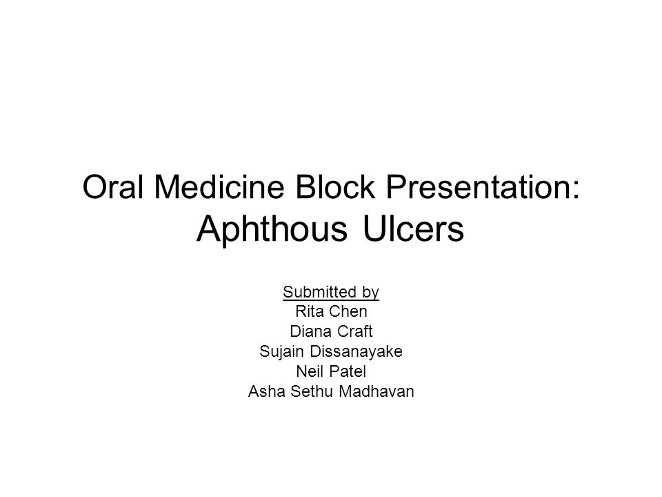Oral Medicine Block Presentation: Aphthous Ulcers Submitted by Rita Chen Diana Craft Sujain Dissanayake Neil Patel Asha Sethu Madhavan