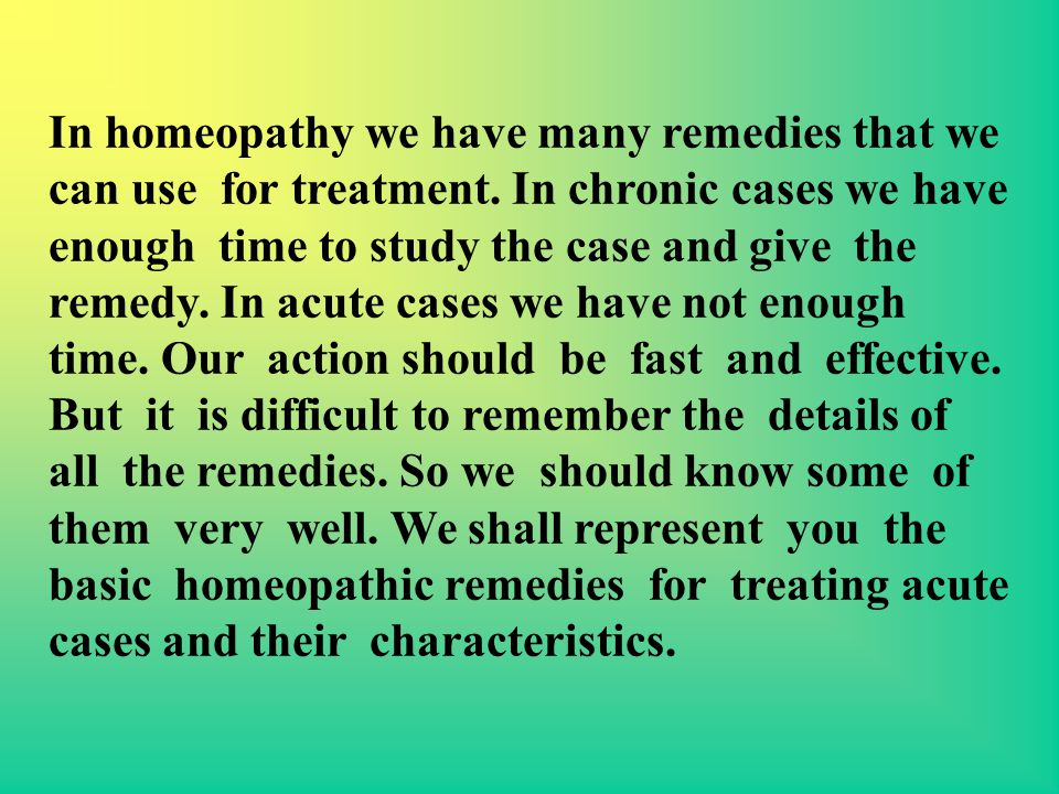 In homeopathy we have many remedies that we can use for treatment. In chronic cases we have enough time to study the case and give the remedy. In acut
