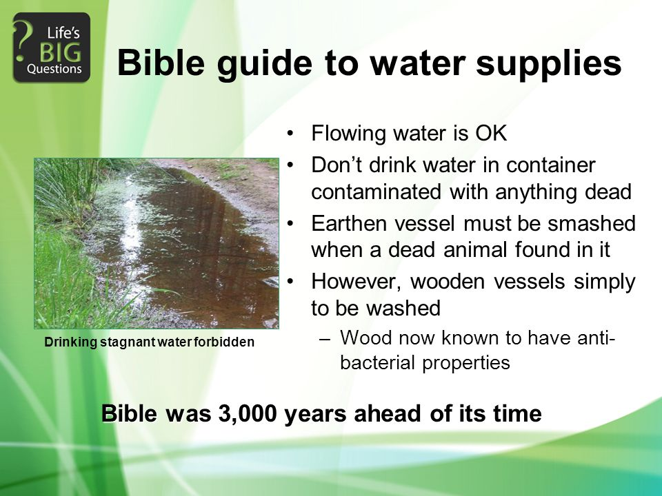 Bible guide to water supplies Flowing water is OK Don't drink water in container contaminated with anything dead Earthen vessel must be smashed when a dead animal found in it However, wooden vessels simply to be washed –Wood now known to have anti- bacterial properties Bible was 3,000 years ahead of its time Drinking stagnant water forbidden