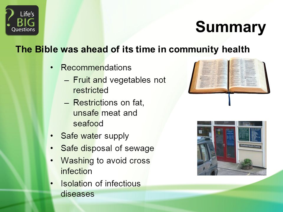 Summary Recommendations –Fruit and vegetables not restricted –Restrictions on fat, unsafe meat and seafood Safe water supply Safe disposal of sewage Washing to avoid cross infection Isolation of infectious diseases The Bible was ahead of its time in community health