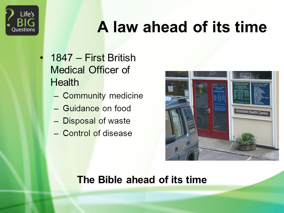 A law ahead of its time 1847 – First British Medical Officer of Health –Community medicine –Guidance on food –Disposal of waste –Control of disease The Bible ahead of its time