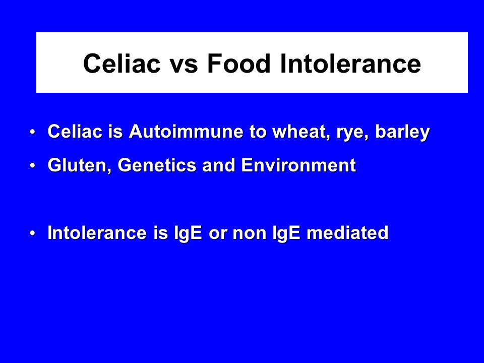 Celiac vs Food Intolerance Celiac is Autoimmune to wheat, rye, barley Celiac is Autoimmune to wheat, rye, barley Gluten, Genetics and Environment Gluten, Genetics and Environment Intolerance is IgE or non IgE mediated Intolerance is IgE or non IgE mediated