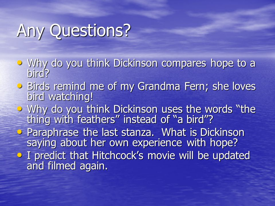 Any Questions? Why do you think Dickinson compares hope to a bird? Why do you think Dickinson compares hope to a bird? Birds remind me of my Grandma F