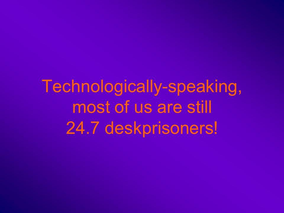Technologically-speaking, most of us are still 24.7 deskprisoners!
