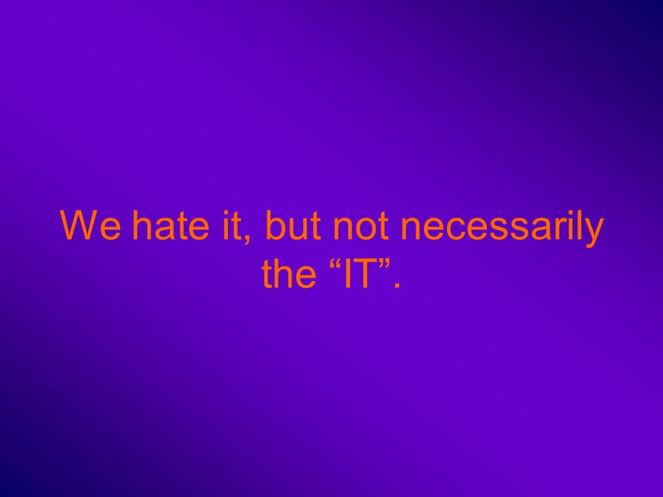 We hate it, but not necessarily the IT .