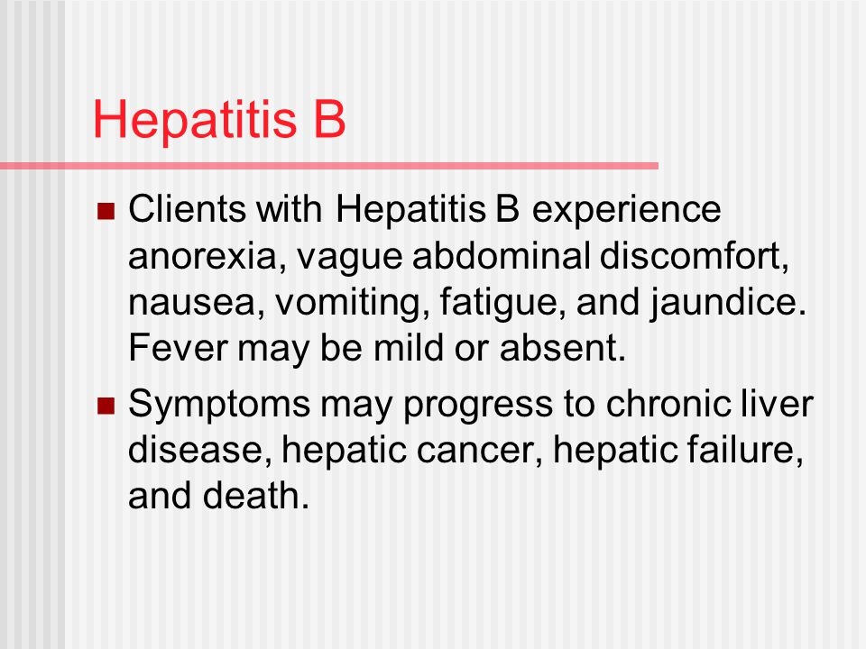Hepatitis B Clients with Hepatitis B experience anorexia, vague abdominal discomfort, nausea, vomiting, fatigue, and jaundice.