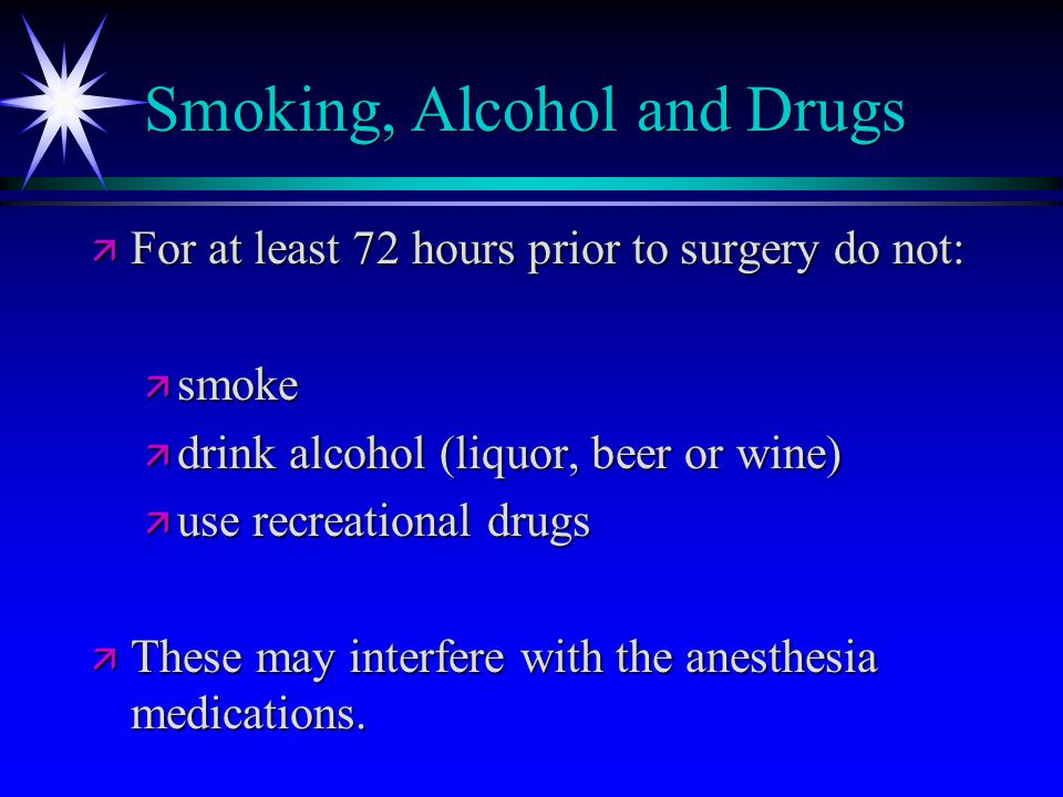 Smoking, Alcohol and Drugs ä For at least 72 hours prior to surgery do not: ä smoke ä drink alcohol (liquor, beer or wine) ä use recreational drugs ä These may interfere with the anesthesia medications.