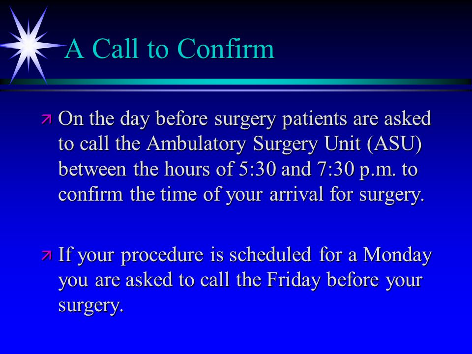 A Call to Confirm ä On the day before surgery patients are asked to call the Ambulatory Surgery Unit (ASU) between the hours of 5:30 and 7:30 p.m.