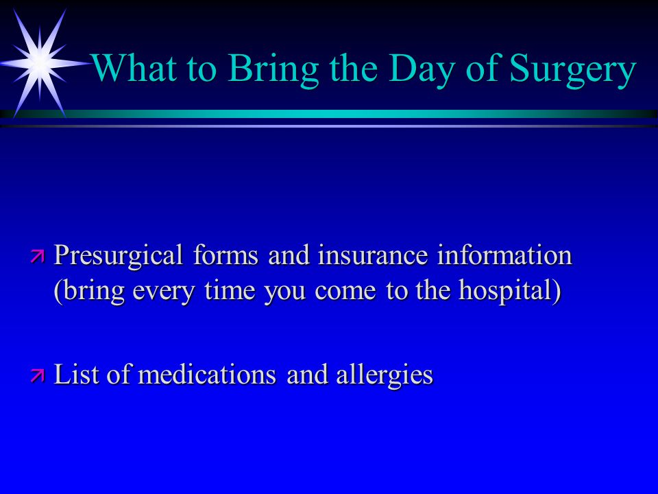 What to Bring the Day of Surgery ä Presurgical forms and insurance information (bring every time you come to the hospital) ä List of medications and allergies