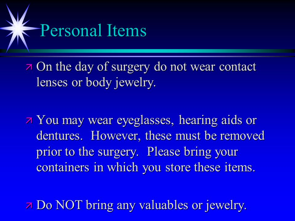Personal Items ä On the day of surgery do not wear contact lenses or body jewelry.