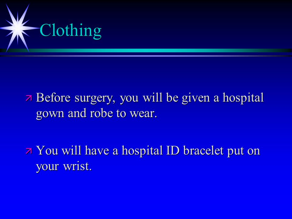 Clothing ä Before surgery, you will be given a hospital gown and robe to wear.