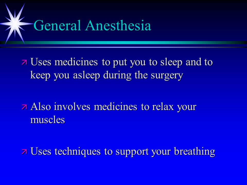 General Anesthesia ä Uses medicines to put you to sleep and to keep you asleep during the surgery ä Also involves medicines to relax your muscles ä Uses techniques to support your breathing