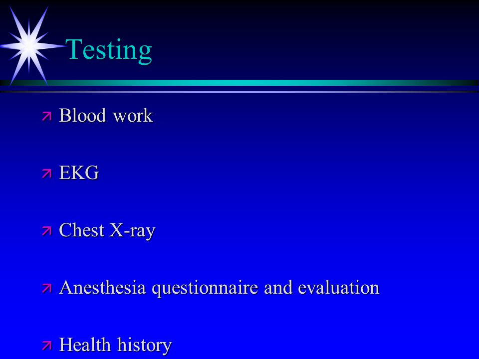 Testing ä Blood work ä EKG ä Chest X-ray ä Anesthesia questionnaire and evaluation ä Health history