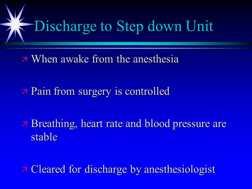 Discharge to Step down Unit ä When awake from the anesthesia ä Pain from surgery is controlled ä Breathing, heart rate and blood pressure are stable ä Cleared for discharge by anesthesiologist