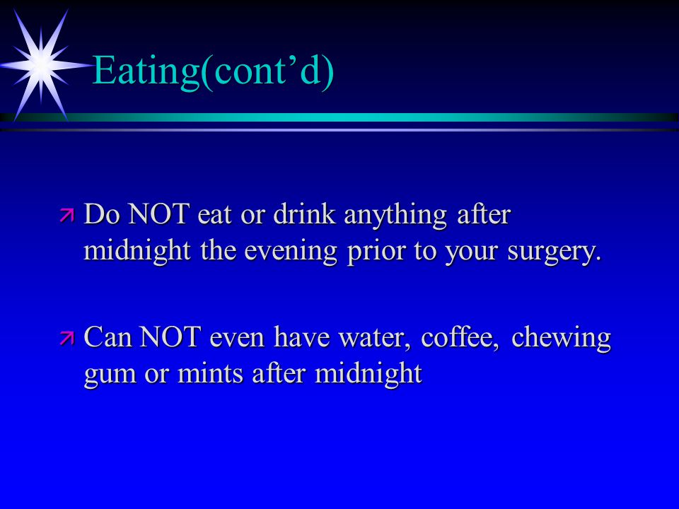 Eating(cont'd) ä Do NOT eat or drink anything after midnight the evening prior to your surgery.
