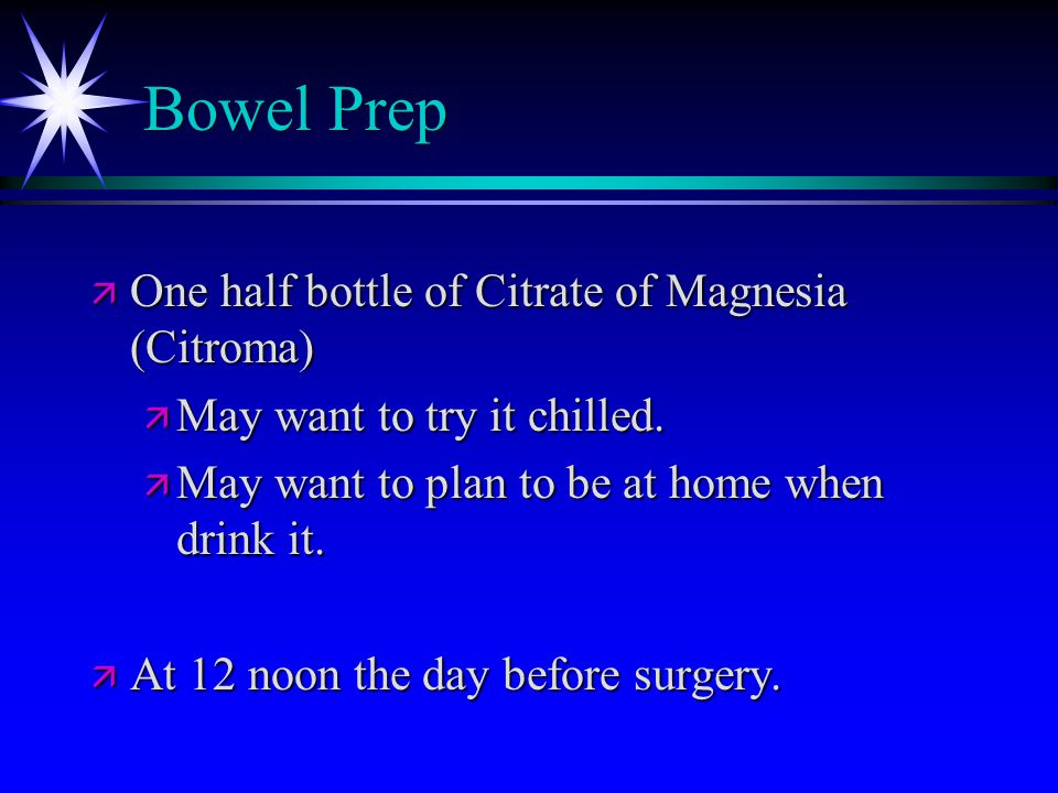 Bowel Prep ä One half bottle of Citrate of Magnesia (Citroma) ä May want to try it chilled.
