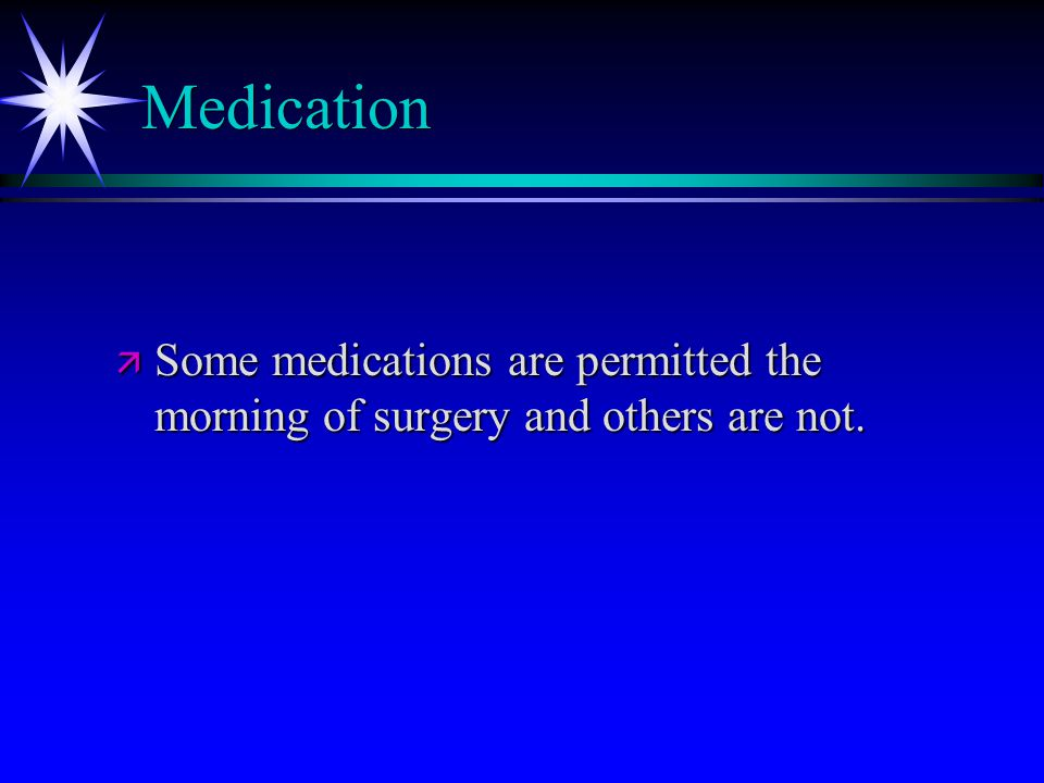 Medication ä Some medications are permitted the morning of surgery and others are not.