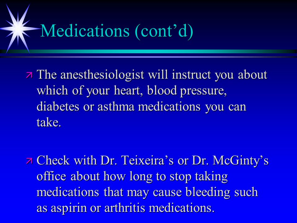 Medications (cont'd) ä The anesthesiologist will instruct you about which of your heart, blood pressure, diabetes or asthma medications you can take.