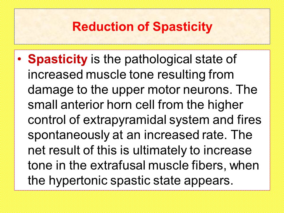 Reduction of Spasticity Spasticity is the pathological state of increased muscle tone resulting from damage to the upper motor neurons.