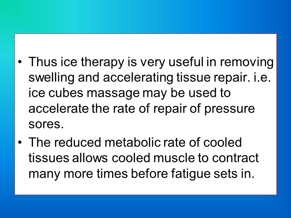 Thus ice therapy is very useful in removing swelling and accelerating tissue repair.