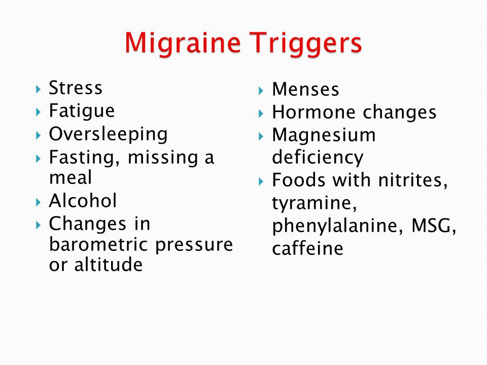  Stress  Fatigue  Oversleeping  Fasting, missing a meal  Alcohol  Changes in barometric pressure or altitude  Menses  Hormone changes  Magnesium deficiency  Foods with nitrites, tyramine, phenylalanine, MSG, caffeine