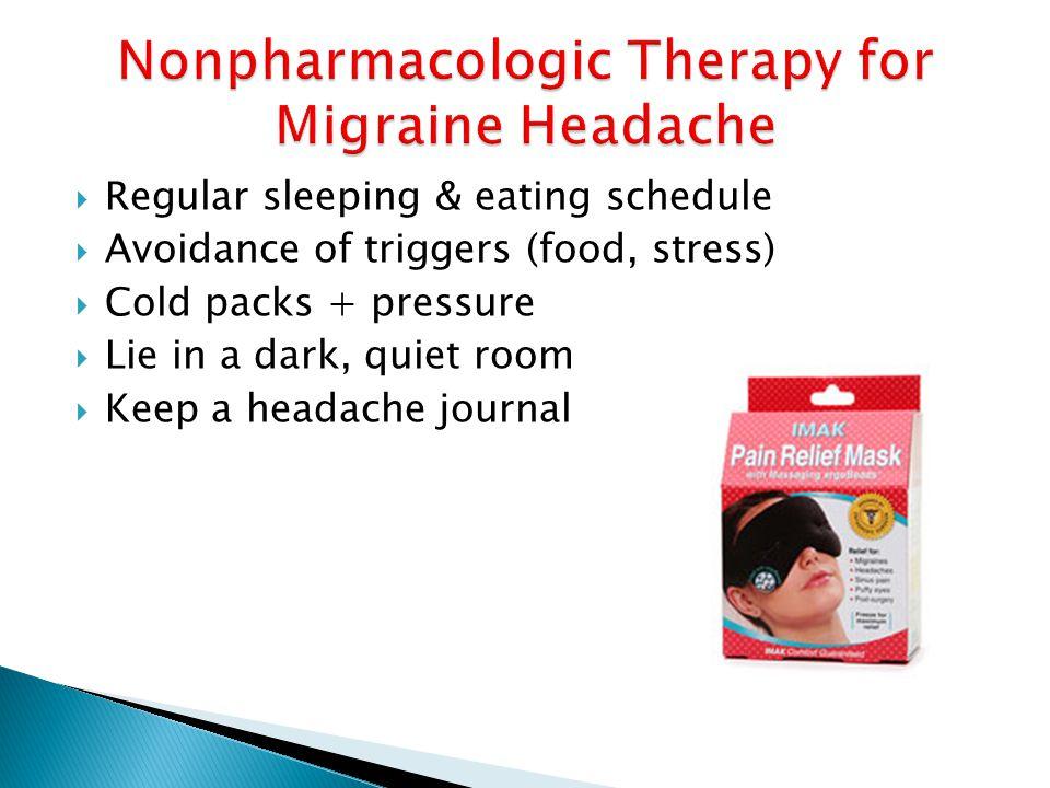  Regular sleeping & eating schedule  Avoidance of triggers (food, stress)  Cold packs + pressure  Lie in a dark, quiet room  Keep a headache journal